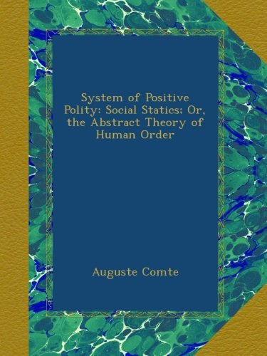 System of Positive Polity: Social Statics; Or, the Abstract Theory of Human Order