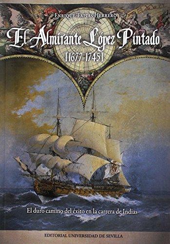 Almirante López Pintado,El (1677-1745): El duro camino del éxito en la carrera de Indias: 320 (Historia y Geografía)