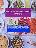 DIETA DE METABOLISMO RÁPIDO: con 90 recetas para limpieza corporal, desintoxicación de grasas, metabolismo impecable y pérdida de peso en 20 días.