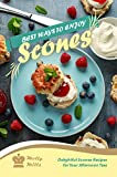 Best Ways to Enjoy Scones: Delightful Scones Recipes for Your Afternoon Teas