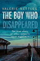 The Boy Who Disappeared: The True Story of Every Mother's Worst Nightmare...