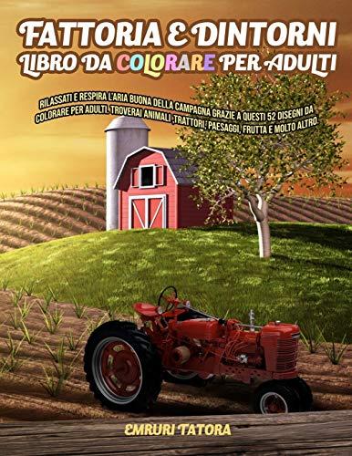 Fattoria e Dintorni - Libro da Colorare per Adulti: Rilassati e respira l'aria buona della campagna grazie a questi 52 disegni da colorare per adulti. ... ,trattori, paesaggi, frutta e molto altro.