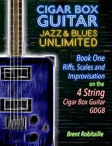 Cigar Box Guitar Jazz & Blues Unlimited - 4 String: Book One: Riffs, Scales and Improvisation (English Edition)