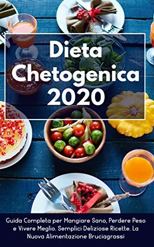Dieta Chetogenica 2020: Guida Completa per Mangiare Sano, Perdere Peso e Vivere Meglio. Semplici Deliziose Ricette. La Nuova Alimentazione Bruciagrassi