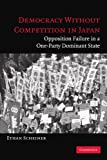 Democracy without Competition in Japan: Opposition Failure in a One-Party Dominant State