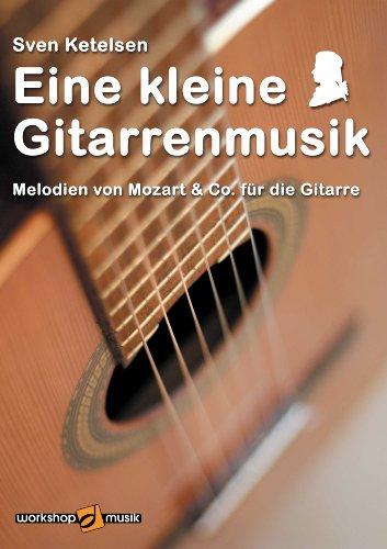Eine kleine Gitarrenmusik: Melodien von Mozart & Co. für die Gitarre