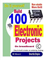 Do It Yourself. Build 100 Electronic Projects On Breadboard: Exciting, more valuable, more thrill Front Cover