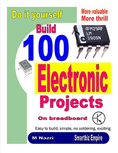 Do It Yourself. Build 100 Electronic Projects On Breadboard: Exciting, more valuable, more thrill