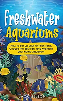 Freshwater Aquariums  How to Set Up your First Fish Tank Choose the Best Fish and Maintain your Home Aquarium