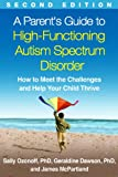 A Parent s Guide to High-Functioning Autism Spectrum Disorder, Second Edition: How to Meet the Challenges and Help Your Child Thrive