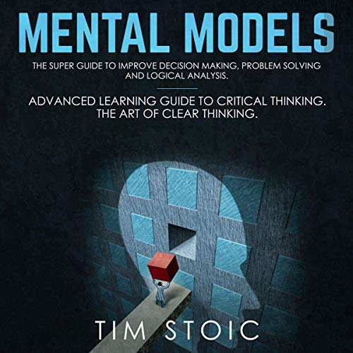 Mental Models: The Super Guide to Improve Decision Making, Problem Solving and Logical Analysis. audiobook cover art