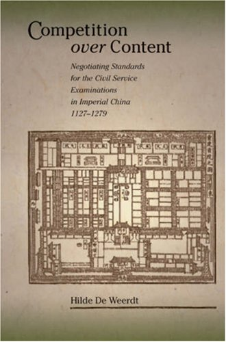 Competition over Content: Negotiating Standards for the Civil Service Examinations in Imperial China (1127–1279) (Harvard East Asian Monographs)