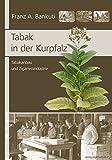 Tabak in der Kurpfalz: Tabakanbau und Zigarrenindustrie - Franz A. Bankuti