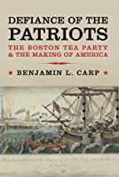 Defiance of the Patriots: The Boston Tea Party and the Making of America