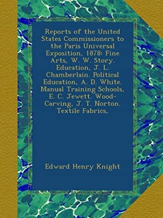 Reports of the United States Commissioners to the Paris Universal Exposition, 1878: Fine Arts, W. W. Story. Education, J. L. Chamberlain. Political ... Wood-Carving, J. T. Norton. Textile Fabrics,