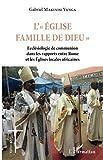 L'Eglise famille de Dieu: Ecclésiologie de communion dans les rapports entre Rome et les Eglises locales africaines