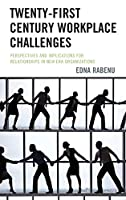 Twenty-first Century Workplace Challenges: Perspectives and Implications for Relationships in New Era Organizations
