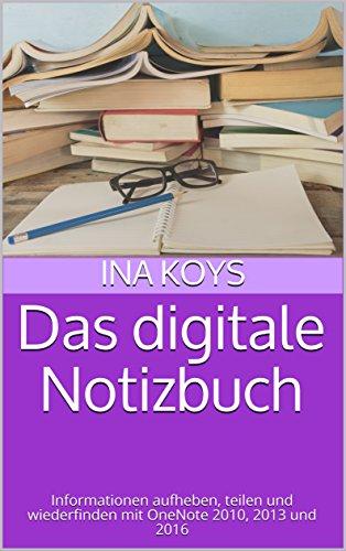 Das digitale Notizbuch: Informationen aufheben, teilen und wiederfinden mit OneNote 2010, 2013 und 2016 (Kurz & Knackig)
