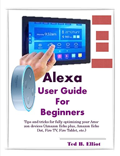 Alexa User Guide For Beginners: Tips and tricks for fully optimizing your Amazon devices (Amazon Echo plus, Amazon Echo Dot, Fire TV, Fire Tablet, etc.) (English Edition)