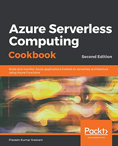 Azure Serverless Computing Cookbook,: Build and monitor Azure applications hosted on serverless architecture using Azure Functions, 2nd Edition (English Edition)