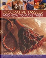 Decorative Tassels and How to Make Them: The Complete Practical Guide to Passementerie, With Techniques and Projects Shown in 350 Step-by-step Photographs