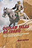 Outlaw Tales of Idaho: True Stories Of The Gem State s Most Infamous Crooks, Culprits, And Cutthroats