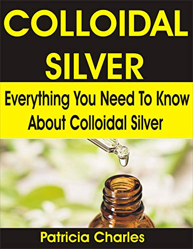 COLLOIDAL SILVER: Everything You Need To Know about Colloidal Silver