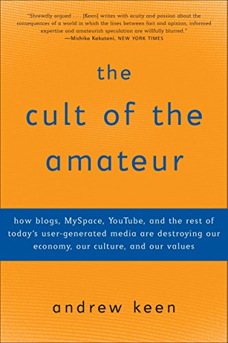 The Cult of the Amateur: How blogs, MySpace, YouTube, and the rest of today's user-generated media are destroying our ec