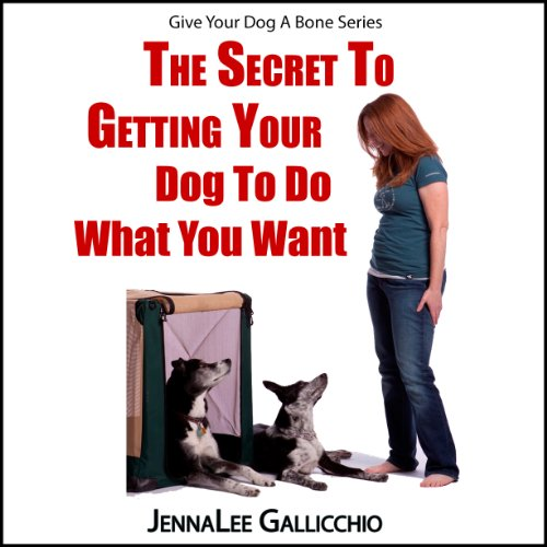 The Secret to Getting Your Dog to Do What You Want cover art
