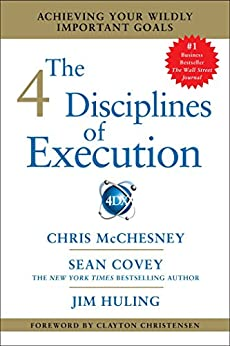The 4 Disciplines of Execution: Achieving Your Wildly Important Goals by [Chris McChesney, Sean Covey, Jim Huling]