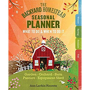 The Backyard Homestead Seasonal Planner: What to Do & When to Do It in the Garden, Orchard, Barn, Pasture & Equipment…