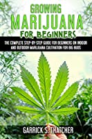 Growing Marijuana for Beginners: The Complete Step-By-Step Guide for Beginners on Indoor and Outdoor Marijuana Cultivation for Big Buds