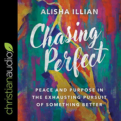 Chasing Perfect: Peace and Purpose in the Exhausting Pursuit of Something Better