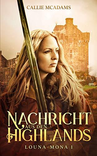 Nachricht aus den Highlands: Historischer Roman über Zeitreisen, Schottland und eine Highlander Saga (Louna-Mona 1)