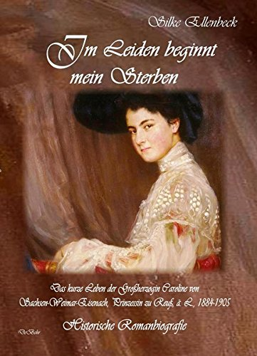 Im Leiden beginnt mein Sterben - Das kurze Leben der Großherzogin Caroline von Sachsen-Weimar-Eisenach, Prinzessin zu Reuß, ä. L., 1884-1905: Historische Romanbiografie