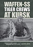 Waffen-SS Tiger Crews at Kursk: The Men of SS Panzer Regiments 1, 2 & 3 in Operation Citadel, July 5–15, 1943
