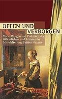 Offen und Verborgen: Vorstellungen und Praktiken des Oeffentlichen und Privaten in Mittelalter und Frueher Neuzeit