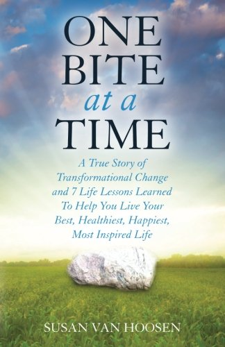 One Bite At A Time: A True Story of Transformational Change and 7 Life Lessons Learned To Help You Live Your Best, Healthiest, Happiest, Most Inspired Life
