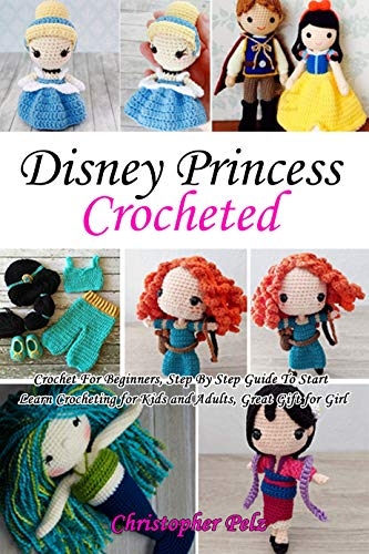 Disney Princess Crocheted: Crochet For Beginners, Step By Step Guide To Start Learn Crocheting for Kids and Adults, Great Gift for Girl