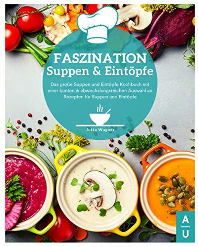 Faszination Suppen und Eintöpfe: Das große Suppen und Eintöpfe Kochbuch mit bunten & abwechslungsreichen Rezepten für Suppen und Eintöpfe. Entgiften, abnehmen & wohlfühlen leicht gemacht