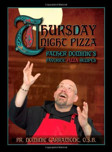 Thursday Night Pizza: Father Dominic's Favorite Pizza Recipes by...