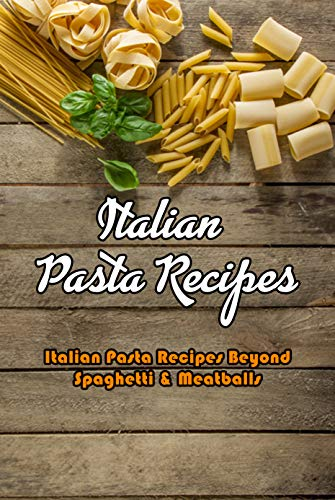 Italian Pasta Recipes: Italian Pasta Recipes Beyond Spaghetti & Meatballs: Pasta Recipes That Would Make an Italian Grandmother Proud Book (Italian Edition)