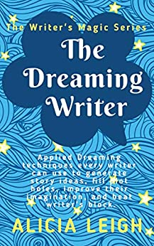 The Dreaming Writer: Applied dreaming techniques every writer can use to generate story ideas, fill plot holes, improve their imagination, and beat writer's block: Book 1 in the Writer's Magic series by [Alicia Leigh]