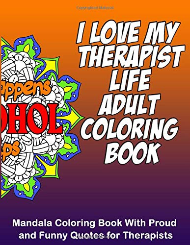 I Love My Therapist Life Adult Coloring Book: 8.5 x 11 Mandala Coloring Book with Funny & Proud Quotes for Therapists and Students for Stress Relief & Relaxation