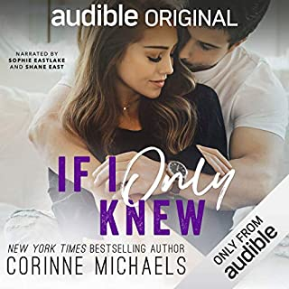 If I Only Knew                   By:                                                                                                                                 Corinne Michaels                               Narrated by:                                                                                                                                 Sophie Eastlake,                                                                                        Shane East                      Length: 7 hrs and 21 mins     2,088 ratings     Overall 4.6