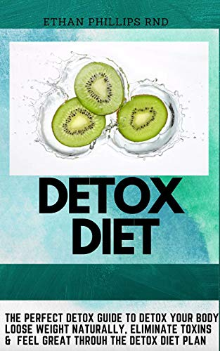 DETOX DIET: The Perfect Detox Guide To Detox Your Body, Loose Weight Naturally, Eliminate Toxins And Feel Great Through The Detox Diet Plan
