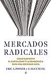 Mercados radicales: Cómo subvertir el capitalismo y la democracia para lograr una sociedad justa (Spanish Edition)