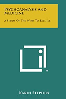 Psychoanalysis and Medicine: A Study of the Wish to Fall Ill