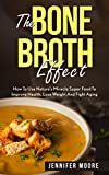 Bone Broth: The Bone Broth Effect How To Use Nature's Miracle Super Food To Improve Health, Lose...