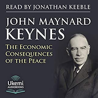 The Economic Consequences of the Peace                   By:                                                                                                                                 John Maynard Keynes                               Narrated by:                                                                                                                                 Jonathan Keeble                      Length: 8 hrs and 17 mins     4 ratings     Overall 4.8